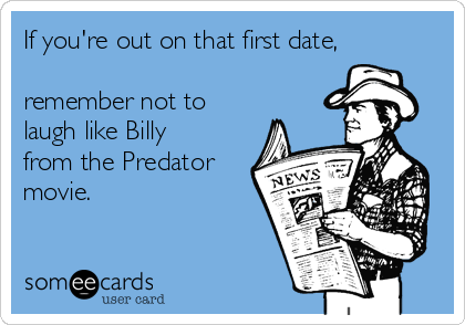 If you're out on that first date,  remember not to laugh like Billy from the Predator movie.