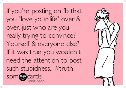 """If you're posting on fb that you """"love your life"""" over & over..just who are you really trying to convince? Yourself & everyone else? If it was true you wouldn't need the attention to post such stupidness.. #truth"""