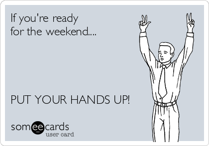 636a60d47 If you're ready for the weekend.... PUT YOUR HANDS UP! | Weekend Ecard