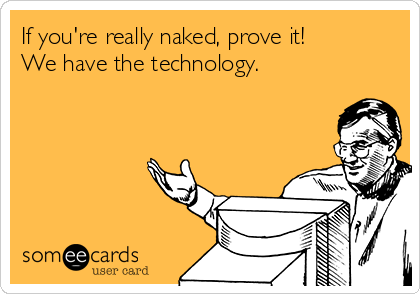 If you're really naked, prove it! We have the technology.