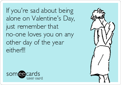 If you're sad about being alone on Valentine's Day, just remember that no-one loves you on any other day of the year either!!!