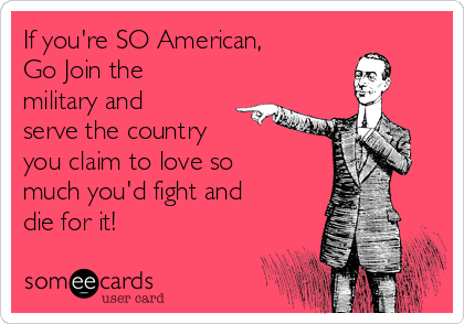 If you're SO American, Go Join the military and serve the country  you claim to love so much you'd fight and die for it!