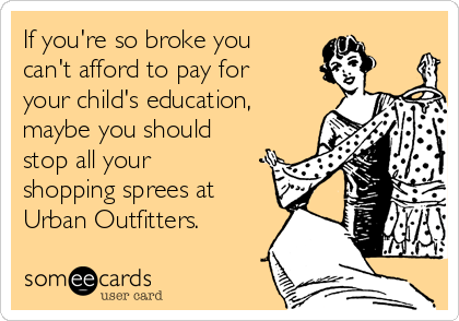 If you're so broke you  can't afford to pay for your child's education, maybe you should stop all your shopping sprees at Urban Outfitters.