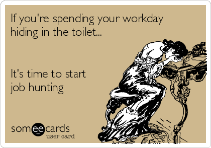 If you're spending your workday hiding in the toilet...   It's time to start job hunting