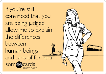 If you're still convinced that you are being judged, allow me to explain the differences between human beings and cans of formula