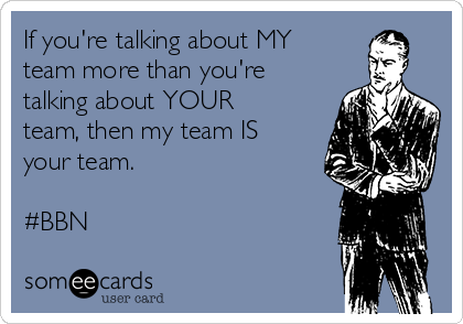 If you're talking about MY team more than you're talking about YOUR team, then my team IS your team.  #BBN