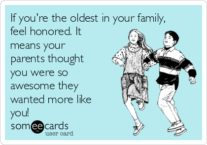 If you're the oldest in your family, feel honored. It means your parents thought you were so awesome they wanted more like you!
