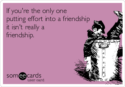 If you're the only one putting effort into a friendship it isn't really a friendship.