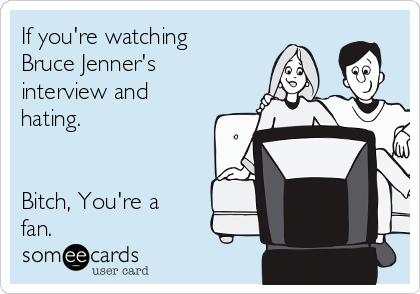 If you're watching Bruce Jenner's interview and hating.    Bitch, You're a fan.