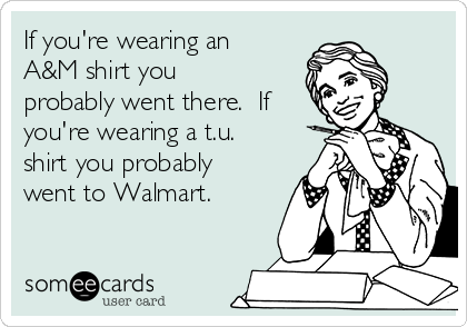 If you're wearing an A&M shirt you probably went there.  If you're wearing a t.u. shirt you probably went to Walmart.