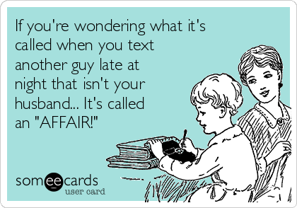 "If you're wondering what it's called when you text another guy late at night that isn't your husband... It's called an ""AFFAIR!"""