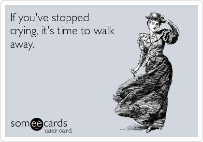 If you've stopped crying, it's time to walk away.