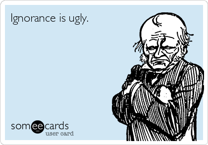 Ignorance is ugly.