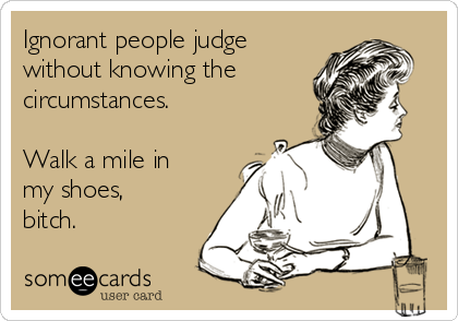 Ignorant people judge without knowing the circumstances.  Walk a mile in my shoes, bitch.