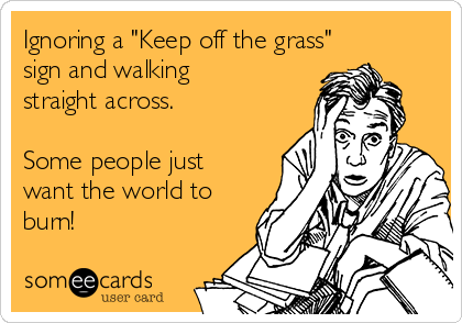 """Ignoring a """"Keep off the grass"""" sign and walking straight across.  Some people just want the world to burn!"""