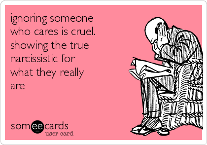 ignoring someone who cares is cruel. showing the true narcissistic for what they really are