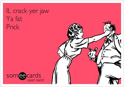 IL crack yer jaw  Ya fat  Prick