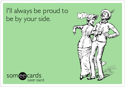 I'll always be proud to be by your side.