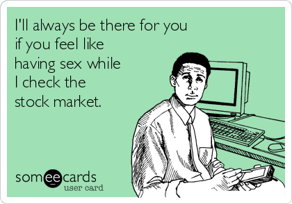 I'll always be there for you if you feel like having sex while I check the stock market.