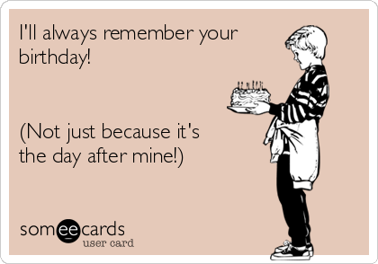 I'll always remember your birthday!   (Not just because it's the day after mine!)