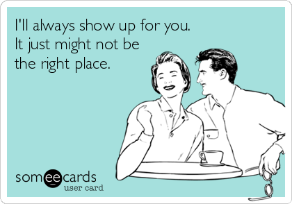 I'll always show up for you. It just might not be the right place.