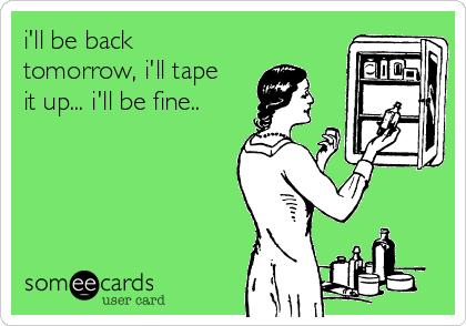 i'll be back tomorrow, i'll tape it up... i'll be fine..