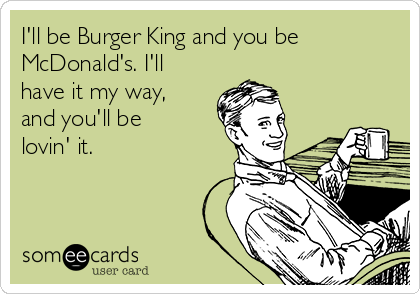 I'll be Burger King and you be McDonald's. I'll have it my way, and you'll be lovin' it.