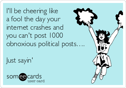 I'll be cheering like a fool the day your internet crashes and you can't post 1000 obnoxious political posts….  Just sayin'