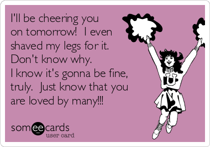 I'll be cheering you on tomorrow!  I even shaved my legs for it.  Don't know why. I know it's gonna be fine, truly.  Just know that you are loved by many!!!
