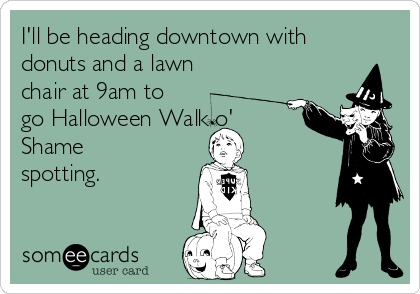 I'll be heading downtown with donuts and a lawn chair at 9am to go Halloween Walk o' Shame spotting.