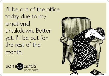 I'll be out of the office today due to my emotional breakdown. Better yet, I'll be out for the rest of the month.