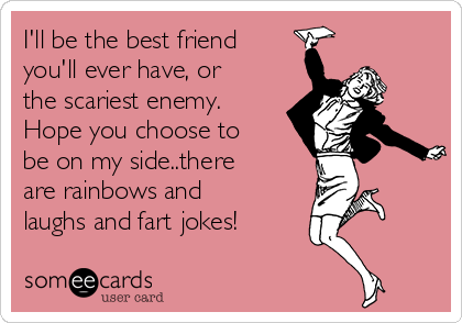 I'll be the best friend you'll ever have, or the scariest enemy. Hope you choose to be on my side..there are rainbows and laughs and fart jokes!