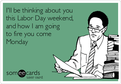 I'll be thinking about you this Labor Day weekend, and how I am going to fire you come Monday