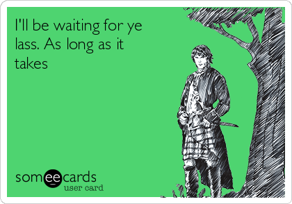 I'll be waiting for ye lass. As long as it takes