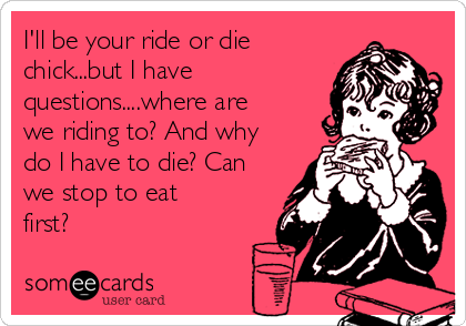 I'll be your ride or die chick...but I have questions....where are we riding to? And why do I have to die? Can we stop to eat first?