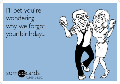 I'll bet you're wondering why we forgot your birthday...