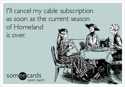 I'll cancel my cable subscription as soon as the current season of Homeland is over.