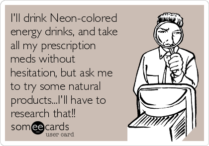 I'll drink Neon-colored energy drinks, and take all my prescription meds without hesitation, but ask me to try some natural products...I'll have to research that!!