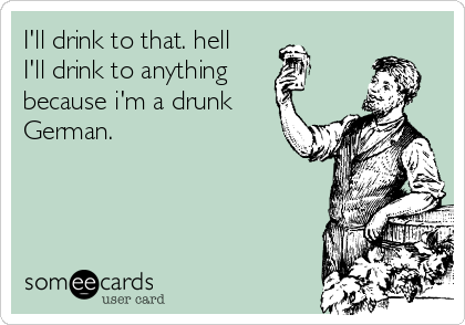 I'll drink to that. hell I'll drink to anything because i'm a drunk German.