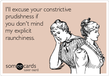 I'll excuse your constrictive prudishness if you don't mind my explicit raunchiness.