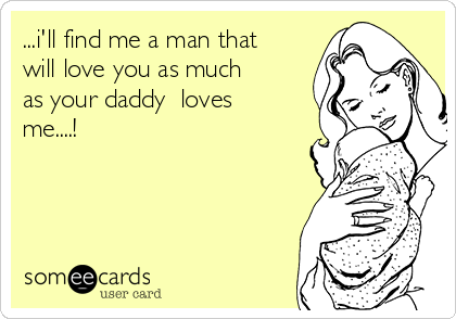 ...i'll find me a man that will love you as much as your daddy  loves me....!