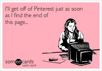 I'll get off of Pinterest just as soon as I find the end of this page...