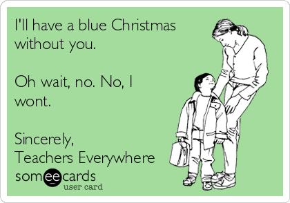 I'll have a blue Christmas  without you.   Oh wait, no. No, I wont.   Sincerely, Teachers Everywhere