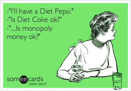 """-""""I'll have a Diet Pepsi.""""  -""""Is Diet Coke ok?""""  -""""....Is monopoly money ok?"""""""