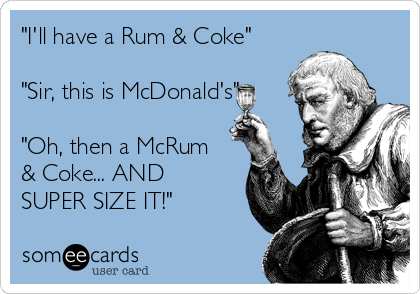 """I'll have a Rum & Coke""  ""Sir, this is McDonald's""  ""Oh, then a McRum & Coke... AND SUPER SIZE IT!"""