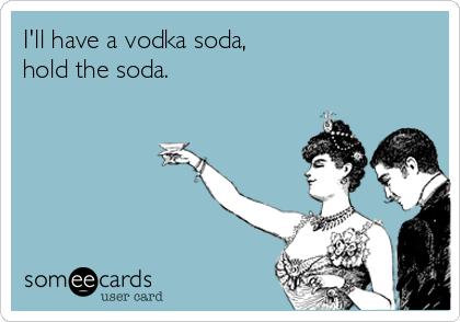 I'll have a vodka soda, hold the soda.