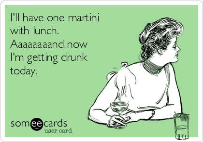 I'll have one martini with lunch.  Aaaaaaaand now I'm getting drunk today.