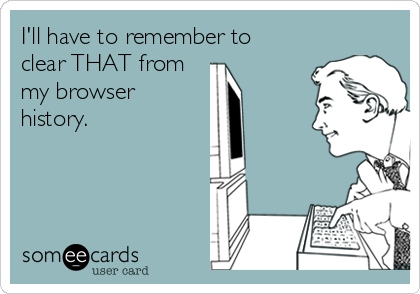 I'll have to remember to clear THAT from my browser history.