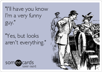 """""""I'll have you know I'm a very funny guy.""""  """"Yes, but looks aren't everything."""""""