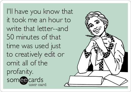I'll have you know that it took me an hour to write that letter--and 50 minutes of that time was used just to creatively edit or omit all of the profanity.